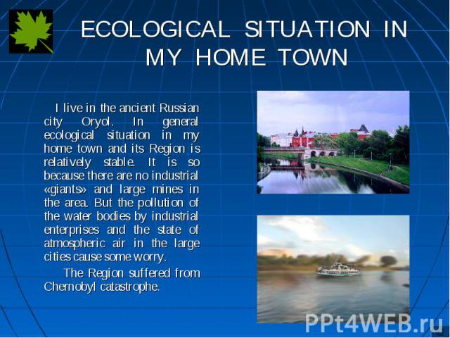 I live in the ancient Russian city Oryol. In general ecological situation in my home town and its Region is relatively stable. It is so because there are no industrial «giants» and large mines in the area. But the pollution of the water bodies by in…