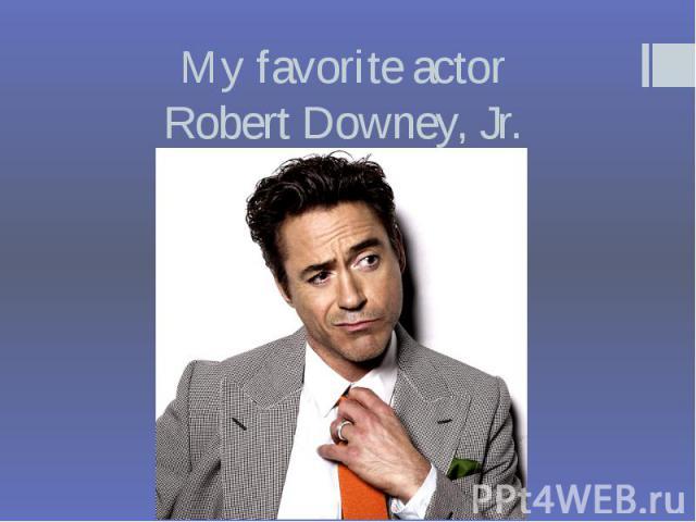 My favorite actor Robert Downey, Jr.