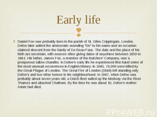 Early life Daniel Foe was probably born in the parish of St. Giles Cripplegate,