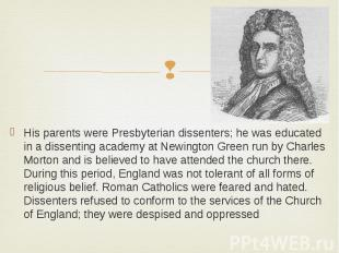 His parents were Presbyterian dissenters; he was educated in a dissenting academ