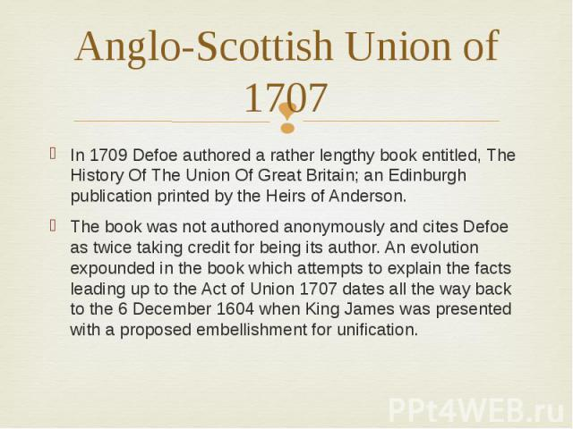 Anglo-Scottish Union of 1707 In 1709 Defoe authored a rather lengthy book entitled, The History Of The Union Of Great Britain; an Edinburgh publication printed by the Heirs of Anderson. The book was not authored anonymously and cites Defoe as twice …