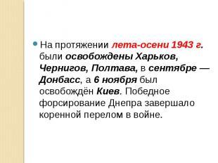 На протяжении лета-осени 1943 г. были освобождены Харьков, Чернигов, Полтава, в