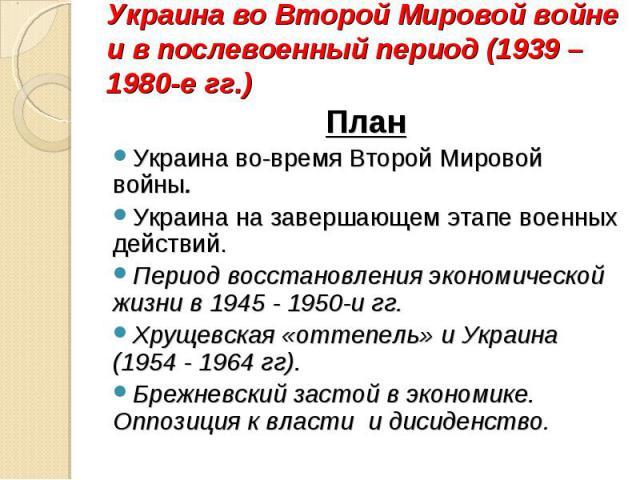 План План Украина во-время Второй Мировой войны. Украина на завершающем этапе военных действий. Период восстановления экономической жизни в 1945 - 1950-и гг. Хрущевская «оттепель» и Украина (1954 - 1964 гг). Брежневский застой в экономике. Оппозиция…