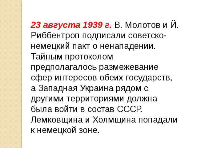 23 августа 1939 г. В. Молотов и Й. Риббентроп подписали советско-немецкий пакт о ненападении. Тайным протоколом предполагалось размежевание сфер интересов обеих государств, а Западная Украина рядом с другими территориями должна была войти в состав С…
