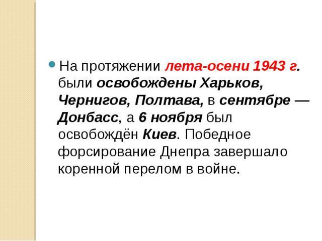На протяжении лета-осени 1943 г. были освобождены Харьков, Чернигов, Полтава, в сентябре — Донбасс, а 6 ноября был освобождён Киев. Победное форсирование Днепра завершало коренной перелом в войне. На протяжении лета-осени 1943 г. были освобождены Ха…