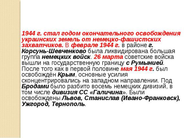 1944 г. стал годом окончательного освобождения украинских земель от немецко-фашистских захватчиков. В феврале 1944 г. в районе г. Корсунь-Шевченково была ликвидирована большая группа немецких войск. 26 марта советские войска вышли на государственную…