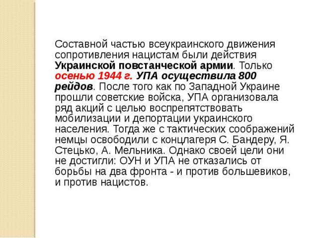 Составной частью всеукраинского движения сопротивления нацистам были действия Украинской повстанческой армии. Только осенью 1944 г. УПА осуществила 800 рейдов. После того как по Западной Украине прошли советские войска, УПА организовала ряд акций с …
