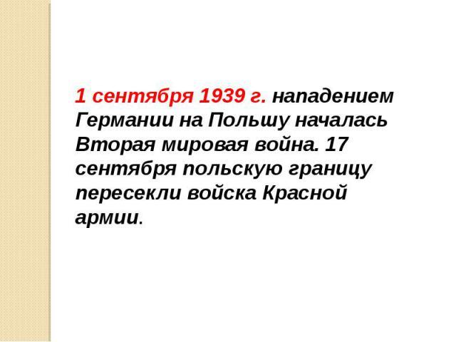 1 сентября 1939 г. нападением Германии на Польшу началась Вторая мировая война. 17 сентября польскую границу пересекли войска Красной армии. 1 сентября 1939 г. нападением Германии на Польшу началась Вторая мировая война. 17 сентября польскую границу…
