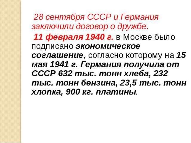 28 сентября СССР и Германия заключили договор о дружбе. 28 сентября СССР и Германия заключили договор о дружбе. 11 февраля 1940 г. в Москве было подписано экономическое соглашение, согласно которому на 15 мая 1941 г. Германия получила от СССР 632 ты…