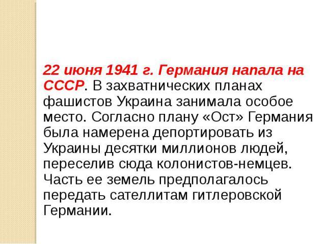 22 июня 1941 г. Германия напала на СССР. В захватнических планах фашистов Украина занимала особое место. Согласно плану «Ост» Германия была намерена депортировать из Украины десятки миллионов людей, переселив сюда колонистов-немцев. Часть ее земель …