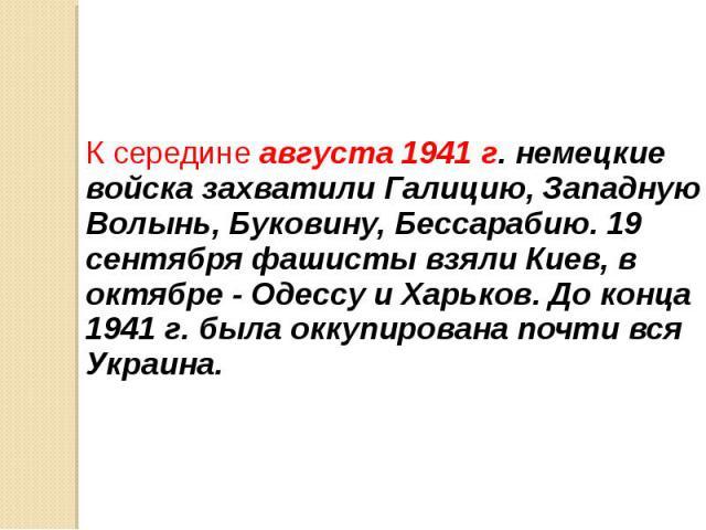 К середине августа 1941 г. немецкие войска захватили Галицию, Западную Волынь, Буковину, Бессарабию. 19 сентября фашисты взяли Киев, в октябре - Одессу и Харьков. До конца 1941 г. была оккупирована почти вся Украина. К середине августа 1941 г. немец…