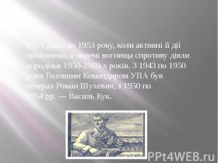 УПА діяла до 1953 року, коли активні її дії припинено, а окремі вогнища спротиву