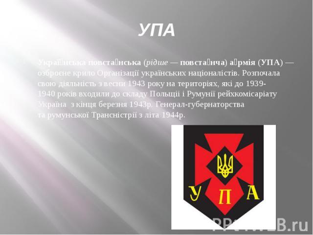 УПА Украї нська повста нська(рідше —повста нча)а рмія(УПА)— озброєне крилоОрганізації українських націоналістів. Розпочала свою діяльність з весни1943року на територіях, які до1939-1940рокі…
