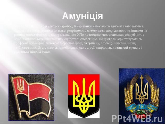 Амуніція Хоч УПА і не була регулярною армією, її керівники намагались вдягати своїх вояків в однострої з характерними знаками розрізнення, елементами спорядження, та іншими. Із розширенням території, контрольованою УПА та появою «повстанських респуб…