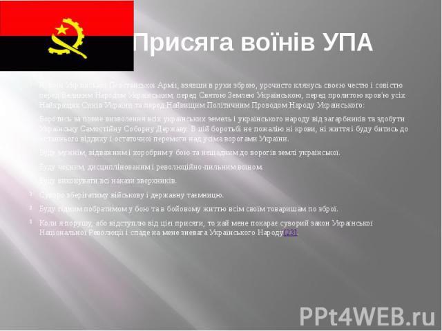 Присяга воїнів УПА Я, воїн Української Повстанської Армії, взявши в руки зброю, урочисто клянусь своєю честю і совістю перед Великим Народом Українським, перед Святою Землею Українською, перед пролитою кров'ю ycix Найкращих Синів України та перед На…