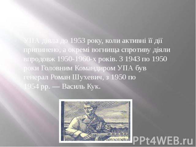 УПА діяла до 1953 року, коли активні її дії припинено, а окремі вогнища спротиву діяли впродовж 1950-1960-х років. З 1943 по 1950 роки Головним Командиром УПА був генералРоман Шухевич, з 1950 по 1954рр.—Василь Кук.