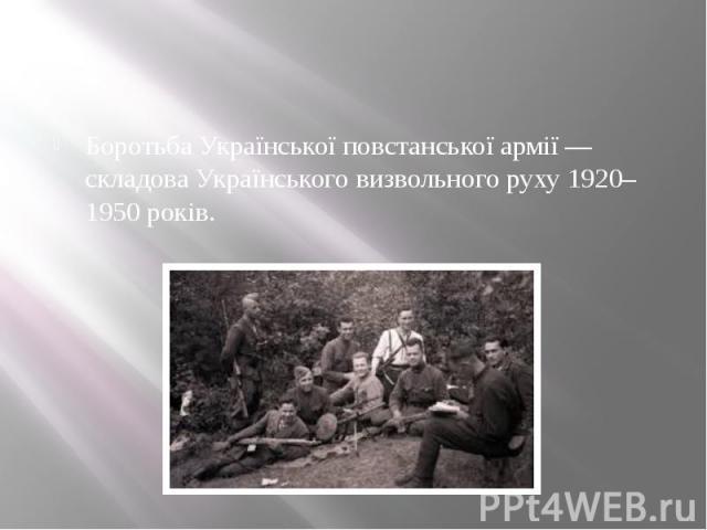 Боротьба Української повстанської армії— складоваУкраїнського визвольного руху 1920–1950 років.