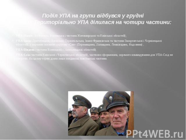 Поділ УПА на групи відбувся у грудні 1943р.Територіально УПА ділилася на чотири частини: УПА-Північ(Волинська,Рівненськаі частинаЖитомирськоїтаКиївської областей); УПА-Захід(Дрогобицька,Льв…