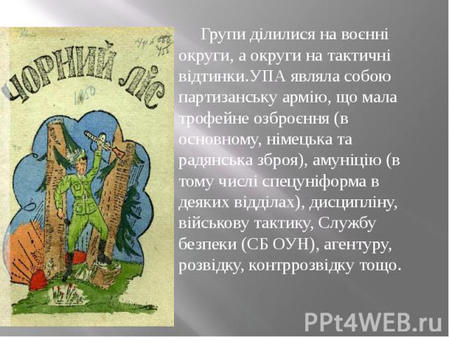 Групи ділилися на воєнні округи, а округи на тактичні відтинки.УПА являла собою партизанську армію, що мала трофейне озброєння (в основному, німецька та радянська зброя), амуніцію (в тому числі спецуніформа в деяких відділах), дисципліну, військову …