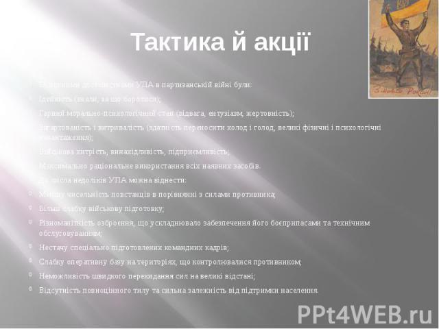 Тактика й акції Основними достоїнствами УПА в партизанській війні були: Ідейність (знали, за що боролися); Гарний морально-психологічний стан (відвага, ентузіазм, жертовність); Загартованість і витривалість (здатність переносити холод і голод, велик…