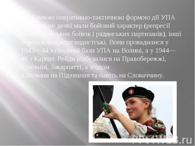 Особливою оперативно-тактичною формою дії УПА були рейди: деякі мали бойовий характер (репресії проти польських боївок і радянських партизанів), інші переважно пропагандистські. Вони провадилися у 1943—44 з головної бази УПА наВолині, а у 1944…