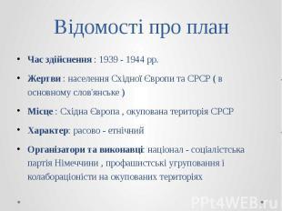 Відомості про план Час здійснення : 1939 - 1944 рр. Жертви : населення Східної Є