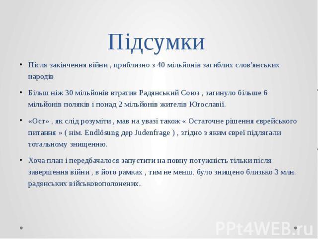 Підсумки Після закінчення війни , приблизно з 40 мільйонів загиблих слов'янських народів Більш ніж 30 мільйонів втратив Радянський Союз , загинуло більше 6 мільйонів поляків і понад 2 мільйонів жителів Югославії. «Ост» , як слід розуміти , мав на ув…
