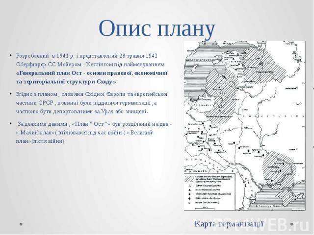 Опис плану Розроблений в 1941 р. і представлений 28 травня 1942 Оберфюрер СС Мейером - Хетлінгом під найменуванням «Генеральний план Ост - основи правової, економічної та територіальної структури Сходу» Згідно з планом , слов'яни Східної Європи та є…