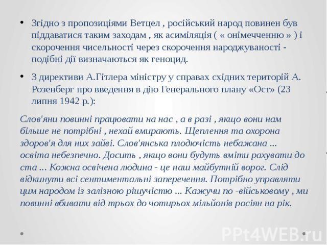 Згідно з пропозиціями Ветцел , російський народ повинен був піддаватися таким заходам , як асиміляція ( « онімечченню » ) і скорочення чисельності через скорочення народжуваності - подібні дії визначаються як геноцид. Згідно з пропозиціями Ветцел , …