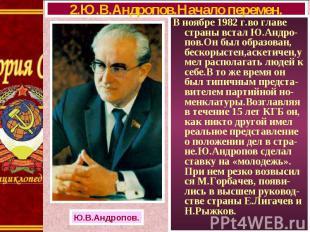 В ноябре 1982 г.во главе страны встал Ю.Андро-пов.Он был образован, бескорыстен,