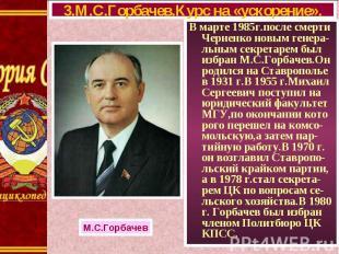 В марте 1985г.после смерти Черненко новым генера-льным секретарем был избран М.С