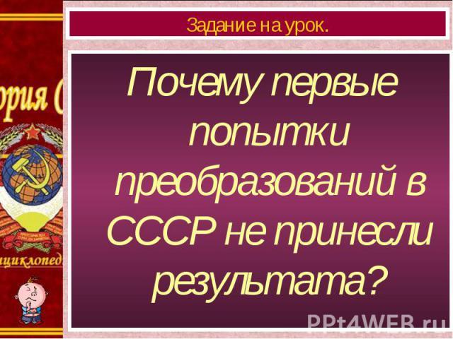 Почему первые попытки преобразований в СССР не принесли результата? Почему первые попытки преобразований в СССР не принесли результата?
