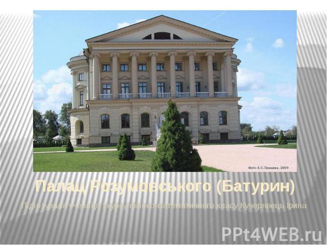 Палац Розумовського (Батурин) Підготувала учениця I курсу фізико-математичного класу Кучерявець Ірина