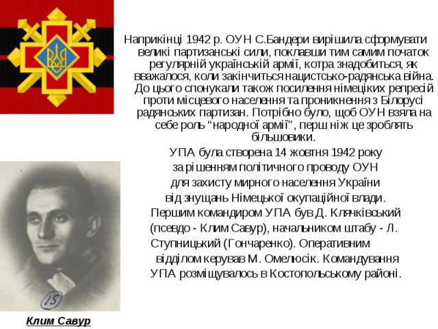 Наприкінці 1942 р. ОУН С.Бандери вирішила сформувати великі партизанські сили, поклавши тим самим початок регулярній українській армії, котра знадобиться, як вважалося, коли закінчиться нацистсько-радянська війна. До цього спонукали також посилення …