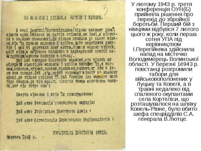 У лютому 1943 р. третя конференція ОУН(Б) прийняла рішення про перехід до збройної боротьби. Перший бій з німцями відбувся 7 лютого цього ж року, коли перша сотня УПА під керівництвом І.Перегійняка здійснила напад на містечко Володимерець Волинської…