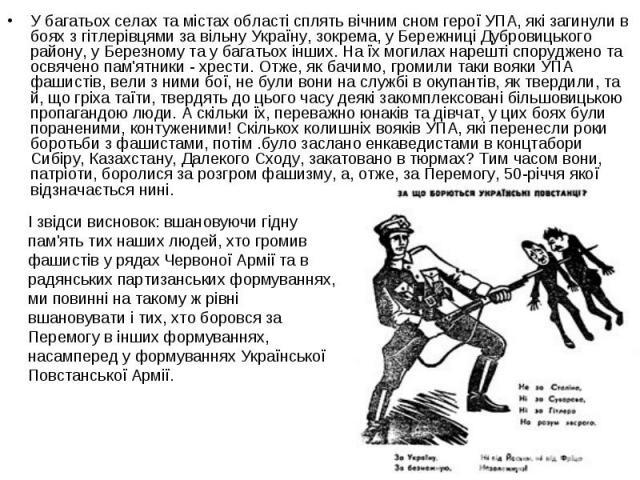 У багатьох селах та містах області сплять вічним сном герої УПА, які загинули в боях з гітлерівцями за вільну Україну, зокрема, у Бережниці Дубровицького району, у Березному та у багатьох інших. На їх могилах нарешті споруджено та освячено пам'ятник…