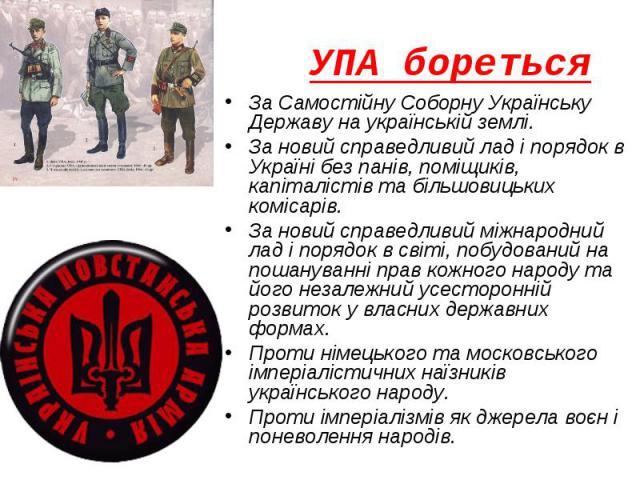 УПА бореться За Самостійну Соборну Українську Державу на українській землі. За новий справедливий лад і порядок в Україні без панів, поміщиків, капіталістів та більшовицьких комісарів. За новий справедливий міжнародний лад і порядок в світі, побудов…