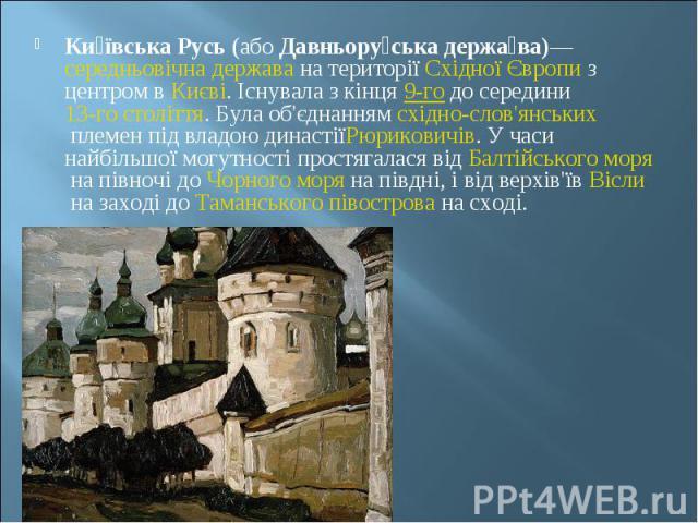 Ки ївська Русь(абоДавньору ська держа ва)—середньовічнадержавана територіїСхідної Європиз центром вКиєві. Існувала з кінця9-годо середини13-го століття. Була об'єднаннямсхідно-с…