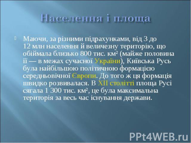 Маючи, за різними підрахунками, від 3 до 12млн населення й величезну територію, що обіймала близько 800 тис. км² (майже половина її— в межах сучасноїУкраїни), Київська Русь була найбільшою політичною формацією середньовічноїЄ…