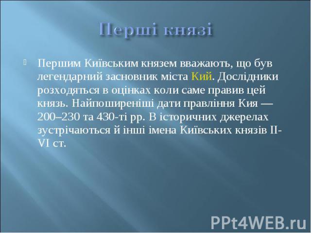 Першим Київським князем вважають, що був легендарний засновник містаКий. Дослідники розходяться в оцінках коли саме правив цей князь. Найпоширеніші дати правління Кия— 200–230 та 430-ті рр. В історичних джерелах зустрічаються й інші імен…