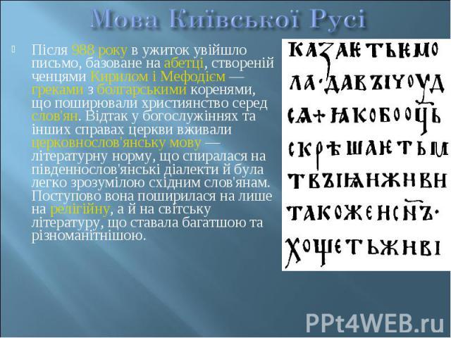 Після988 рокув ужиток увійшло письмо, базоване наабетці, створеній ченцямиКирилом і Мефодієм—грекамизболгарськимикоренями, що поширювали християнство середслов'ян. Відтак у богослужіннях та…
