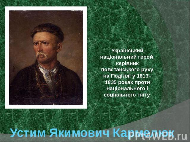Устим Якимович Кармелюк Український національнийгерой, керівник повстанського руху наПоділліу1813–1835роках проти національного і соціального гніту.