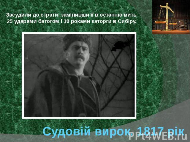 Судовій вирок. 1817 рік Засудили до страти, замінивши її в останню мить 25 ударами батогом і 10 роками каторги в Сибіру.