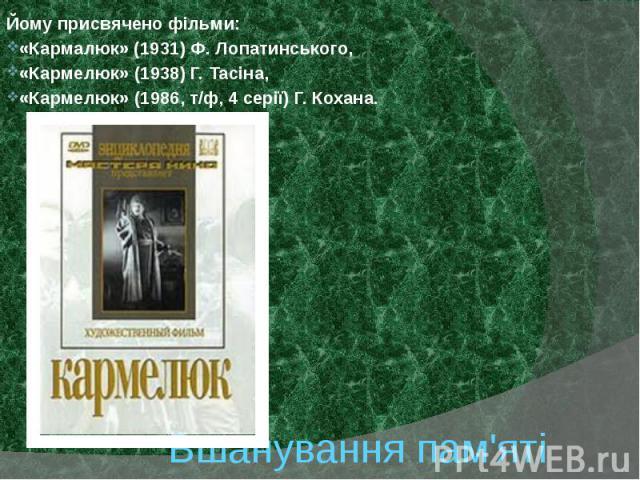 Вшанування пам'яті Йому присвячено фільми: «Кармалюк» (1931) Ф. Лопатинського, «Кармелюк» (1938) Г. Тасіна, «Кармелюк» (1986, т/ф, 4 серії) Г. Кохана.