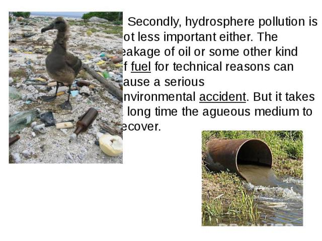 Secondly, hydrosphere pollution is not less important either. The leakage of oil or some other kind offuelfor technical reasons can cause a serious environmentalaccident. But it takes a long time the agueous medium to recover. Seco…