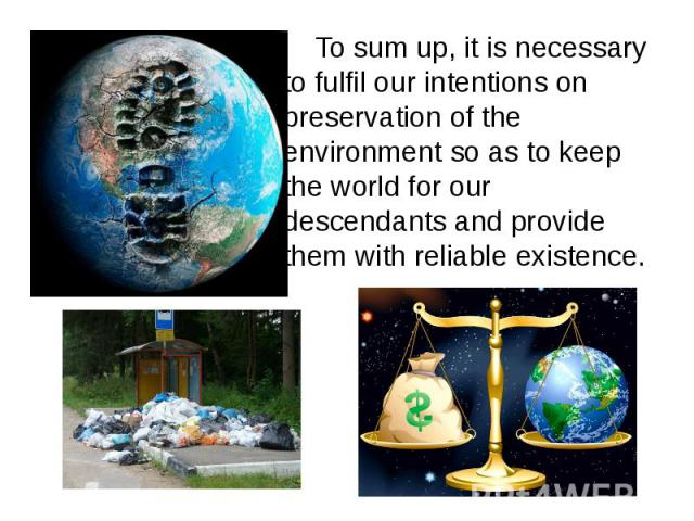To sum up, it is necessary to fulfil our intentions on preservation of the environment so as to keep the world for our descendants and provide them with reliable existence. To sum up, it is necessary to fulfil our intentions on preservation of the e…