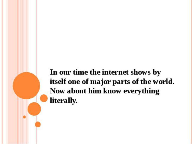 In our time the internet shows by itself one of major parts of the world. Now about him know everything literally.