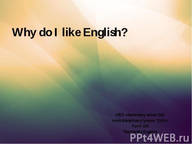 Why do I like English? HEC «Secondary school №4 multidisciplinary lyceum `Elite`» Form 10A Naumenko Eugenia