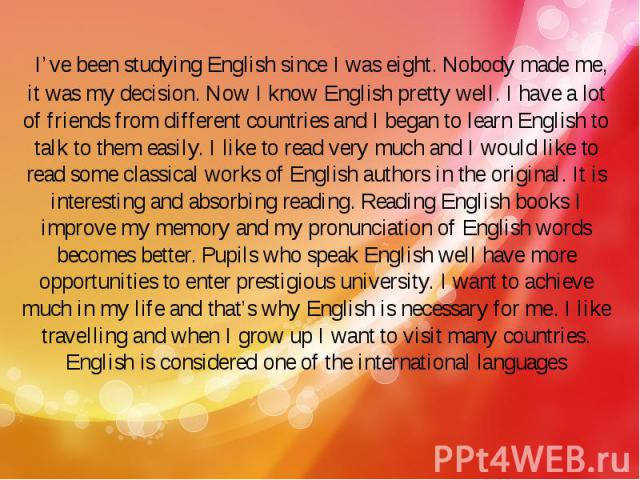 I've been studying English since I was eight. Nobody made me, it was my decision. Now I know English pretty well. I have a lot of friends from different countries and I began to learn English to talk to them easily. I like to read very much an…
