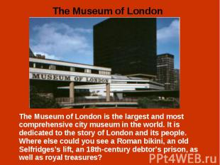 The Museum of London is the largest and most comprehensive city museum in the wo